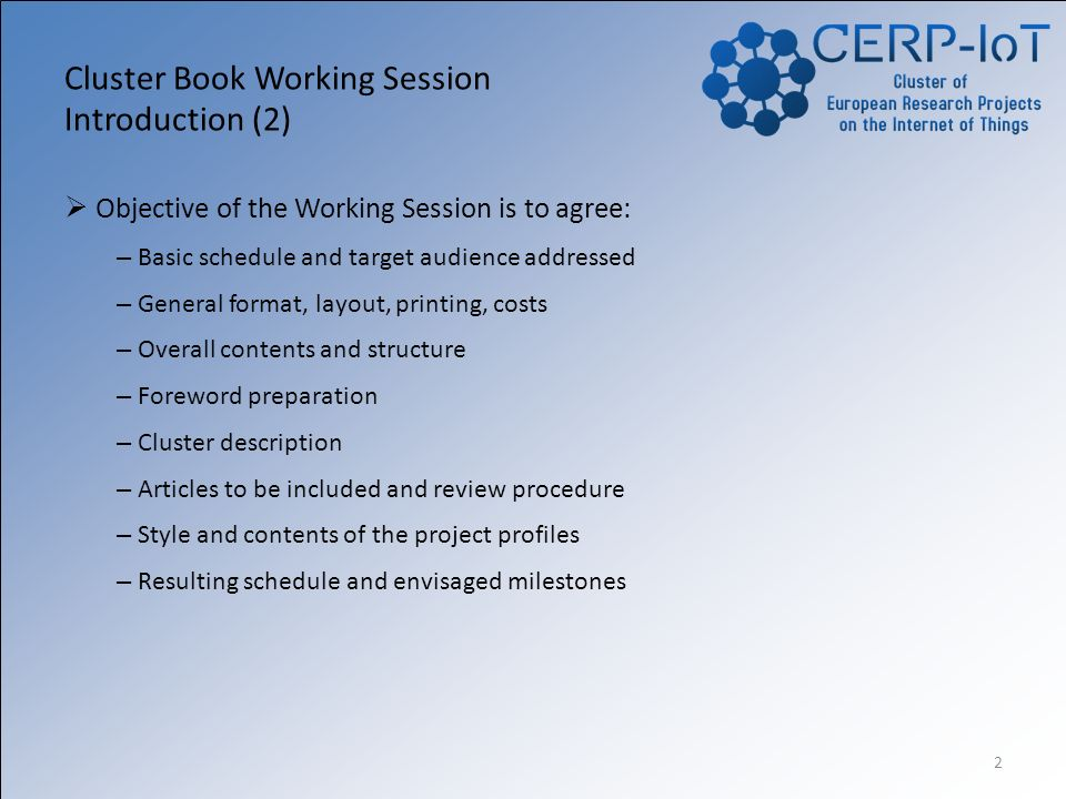 2 Cluster Book Working Session Introduction (2) Objective of the Working Session is to agree: – Basic schedule and target audience addressed – General format, layout, printing, costs – Overall contents and structure – Foreword preparation – Cluster description – Articles to be included and review procedure – Style and contents of the project profiles – Resulting schedule and envisaged milestones