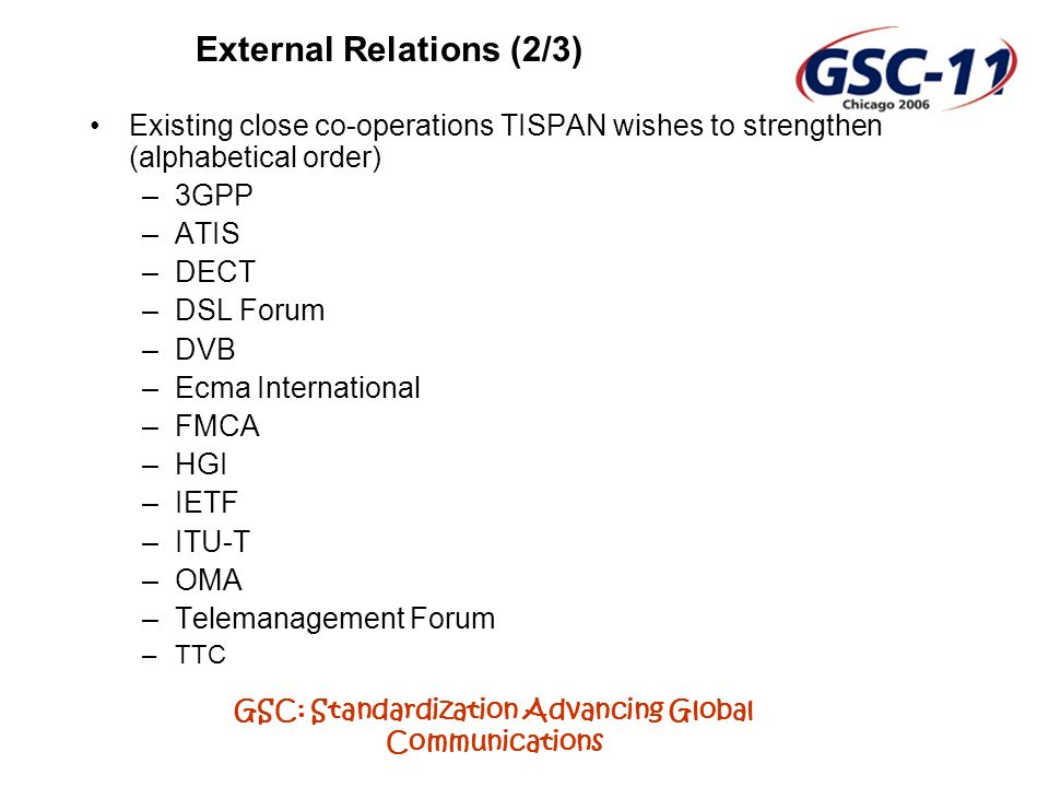 GSC: Standardization Advancing Global Communications External Relations (2/3) Existing close co-operations TISPAN wishes to strengthen (alphabetical order) –3GPP –ATIS –DECT –DSL Forum –DVB –Ecma International –FMCA –HGI –IETF –ITU-T –OMA –Telemanagement Forum –TTC
