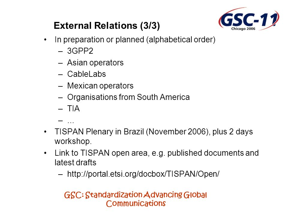 GSC: Standardization Advancing Global Communications External Relations (3/3) In preparation or planned (alphabetical order) –3GPP2 –Asian operators –CableLabs –Mexican operators –Organisations from South America –TIA –...