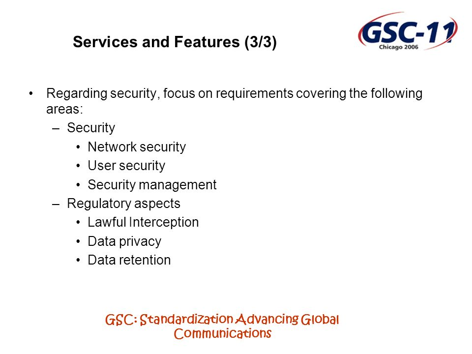 GSC: Standardization Advancing Global Communications Services and Features (3/3) Regarding security, focus on requirements covering the following areas: –Security Network security User security Security management –Regulatory aspects Lawful Interception Data privacy Data retention