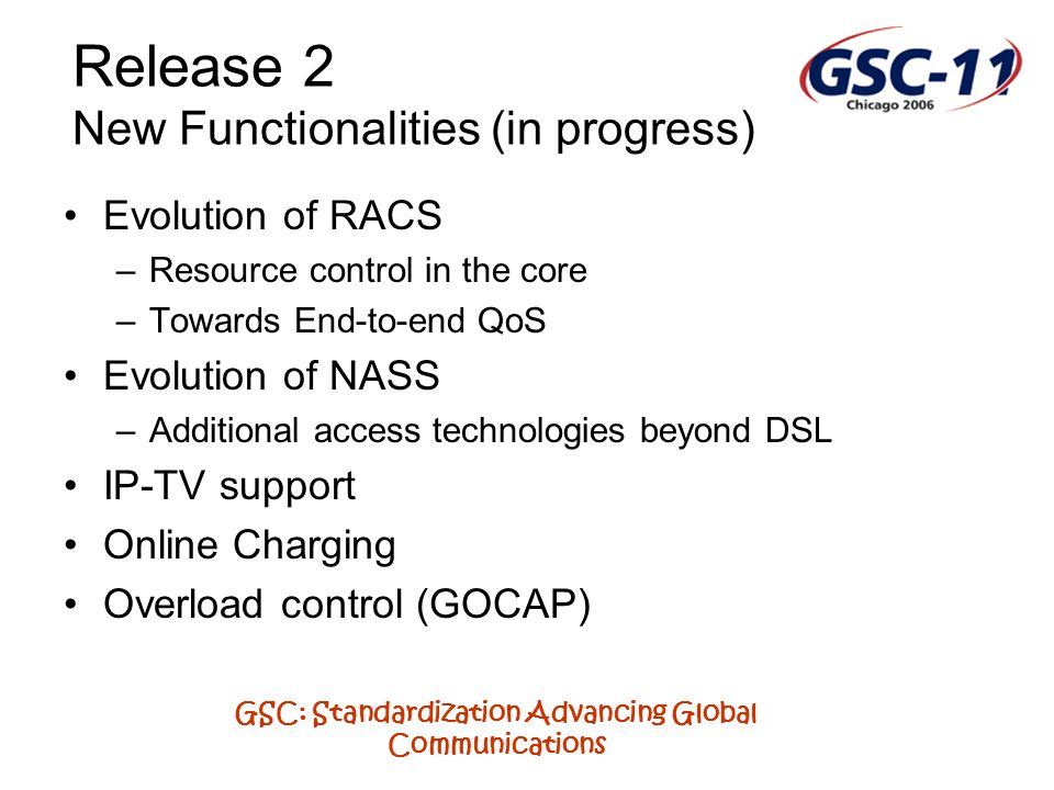 GSC: Standardization Advancing Global Communications Release 2 New Functionalities (in progress) Evolution of RACS –Resource control in the core –Towards End-to-end QoS Evolution of NASS –Additional access technologies beyond DSL IP-TV support Online Charging Overload control (GOCAP)