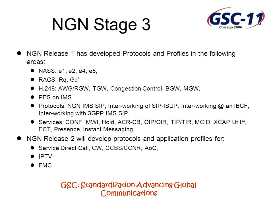 GSC: Standardization Advancing Global Communications NGN Stage 3 NGN Release 1 has developed Protocols and Profiles in the following areas: NASS: e1, e2, e4, e5, RACS: Rq, Gq H.248: AWG/RGW, TGW, Congestion Control, BGW, MGW, PES on IMS Protocols: NGN IMS SIP, Inter-working of SIP-ISUP, Inter-working @ an IBCF, Inter-working with 3GPP IMS SIP, Services: CONF, MWI, Hold, ACR-CB, OIP/OIR, TIP/TIR, MCID, XCAP Ut I/f, ECT, Presence, Instant Messaging, NGN Release 2 will develop protocols and application profiles for: Service Direct Call, CW, CCBS/CCNR, AoC, IPTV FMC