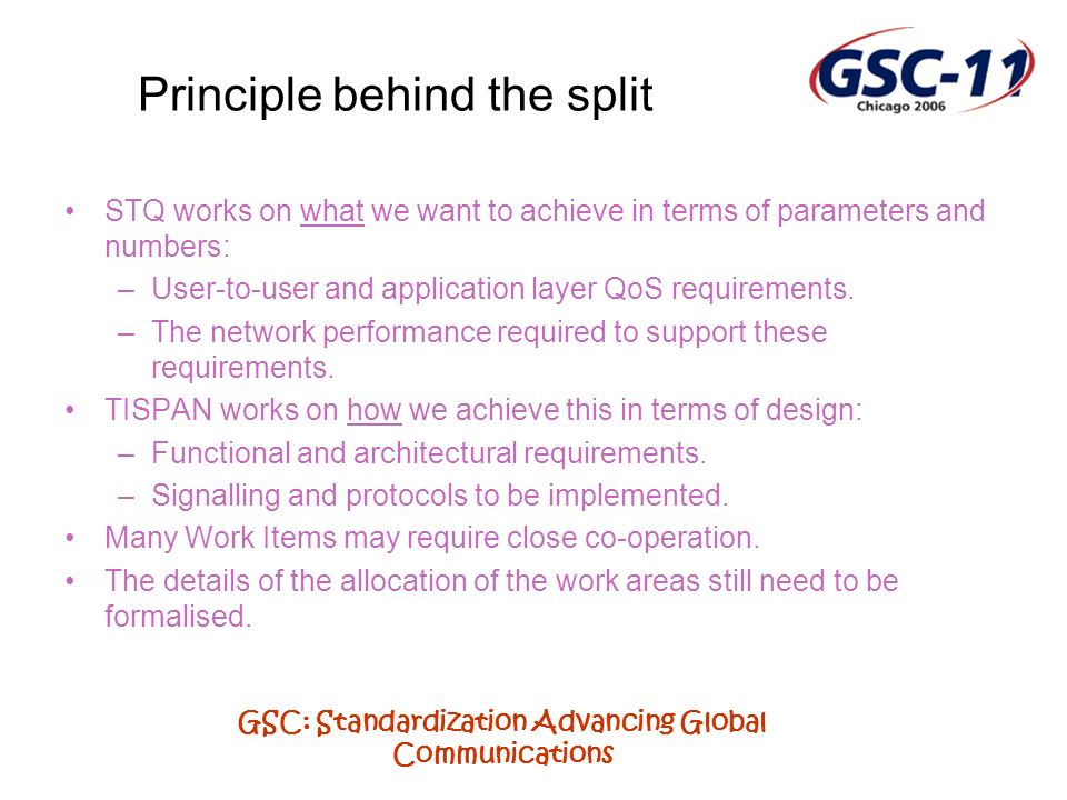 GSC: Standardization Advancing Global Communications Principle behind the split STQ works on what we want to achieve in terms of parameters and numbers: –User-to-user and application layer QoS requirements.