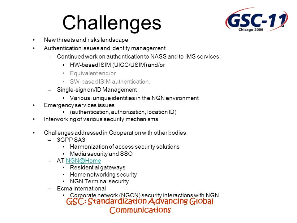 GSC: Standardization Advancing Global Communications Challenges New threats and risks landscape Authentication issues and identity management –Continued work on authentication to NASS and to IMS services: HW-based ISIM (UICC/USIM) and/or Equivalent and/or SW-based ISIM authentication, –Single-sign on/ID Management Various, unique identities in the NGN environment Emergency services issues (authentication, authorization, location ID) Interworking of various security mechanisms Challenges addressed in Cooperation with other bodies: –3GPP SA3 Harmonization of access security solutions Media security and SSO –AT NGN@HomeNGN@Home Residential gateways Home networking security NGN Terminal security –Ecma International Corporate network (NGCN) security interactions with NGN