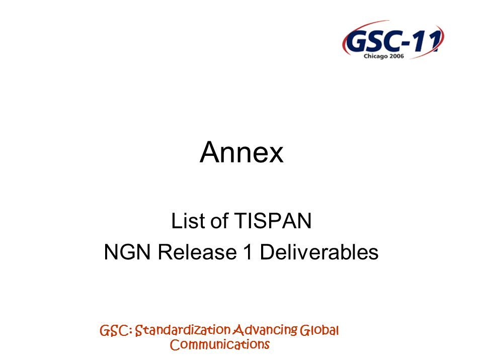 GSC: Standardization Advancing Global Communications Annex List of TISPAN NGN Release 1 Deliverables