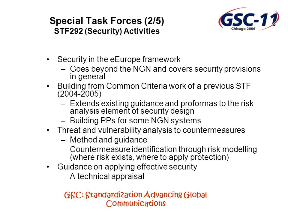 GSC: Standardization Advancing Global Communications Special Task Forces (2/5) STF292 (Security) Activities Security in the eEurope framework –Goes beyond the NGN and covers security provisions in general Building from Common Criteria work of a previous STF (2004-2005) –Extends existing guidance and proformas to the risk analysis element of security design –Building PPs for some NGN systems Threat and vulnerability analysis to countermeasures –Method and guidance –Countermeasure identification through risk modelling (where risk exists, where to apply protection) Guidance on applying effective security –A technical appraisal