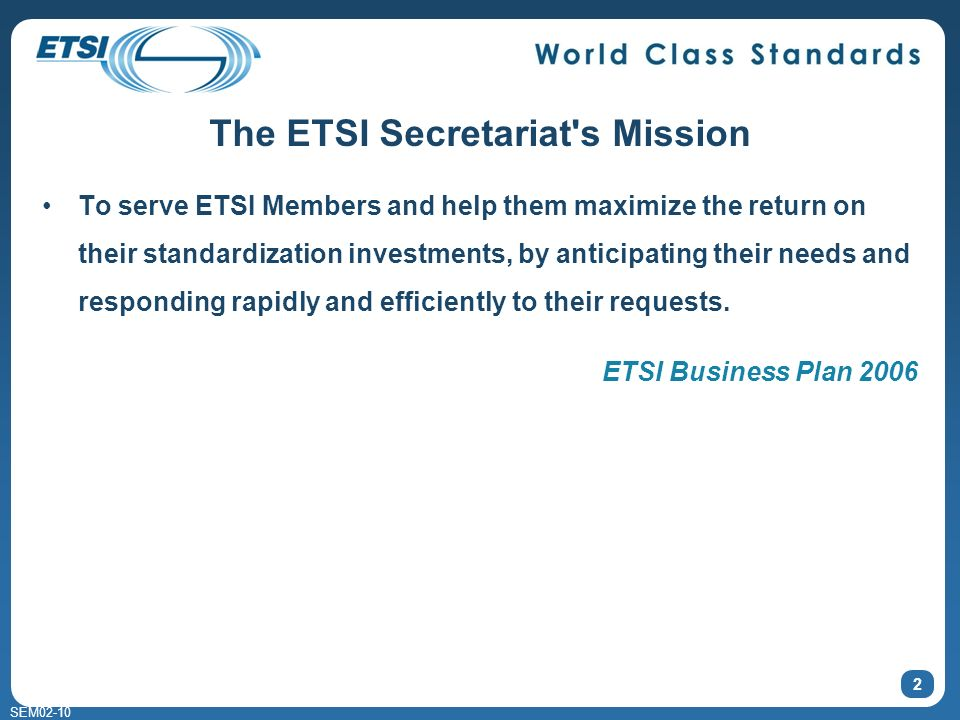SEM02-10 The ETSI Secretariat s Mission To serve ETSI Members and help them maximize the return on their standardization investments, by anticipating their needs and responding rapidly and efficiently to their requests.
