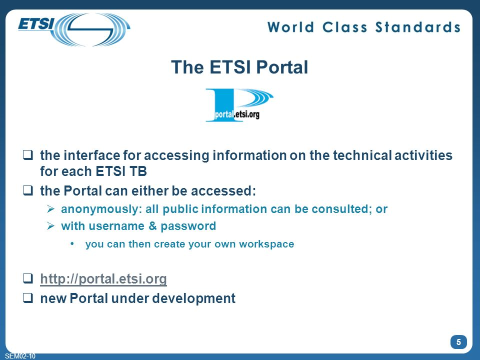 SEM02-10 The ETSI Portal the interface for accessing information on the technical activities for each ETSI TB the Portal can either be accessed: anonymously: all public information can be consulted; or with username & password you can then create your own workspace http://portal.etsi.org new Portal under development 5