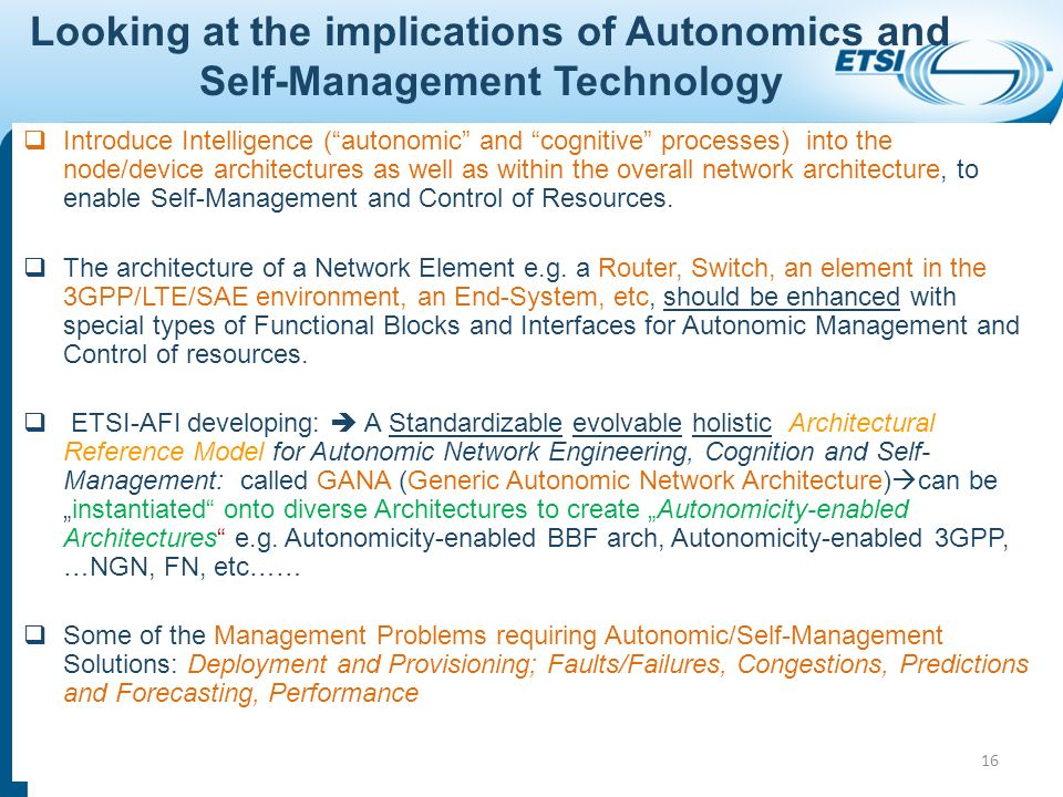 Looking at the implications of Autonomics and Self-Management Technology Introduce Intelligence (autonomic and cognitive processes) into the node/device architectures as well as within the overall network architecture, to enable Self-Management and Control of Resources.