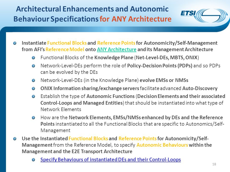 Architectural Enhancements and Autonomic Behaviour Specifications for ANY Architecture Instantiate Functional Blocks and Reference Points for Autonomicity/Self-Management from AFIs Reference Model onto ANY Architecture and its Management Architecture Functional Blocks of the Knowledge Plane (Net-Level-DEs, MBTS, ONIX) Network-Level-DEs perform the role of Policy-Decision Points (PDPs) and so PDPs can be evolved by the DEs Network-Level-DEs (in the Knowledge Plane) evolve EMSs or NMSs ONIX Information sharing/exchange servers facilitate advanced Auto-Discovery Establish the type of Autonomic Functions (Decision Elements and their associated Control-Loops and Managed Entities) that should be instantiated into what type of Network Elements How are the Network Elements, EMSs/NMSs enhanced by DEs and the Reference Points instantiated to all the Functional Blocks that are specific to Autonomics/Self- Management Use the Instantiated Functional Blocks and Reference Points for Autonomicity/Self- Management from the Reference Model, to specify Autonomic Behaviours within the Management and the E2E Transport Architecture Specify Behaviours of instantiated DEs and their Control-Loops 18