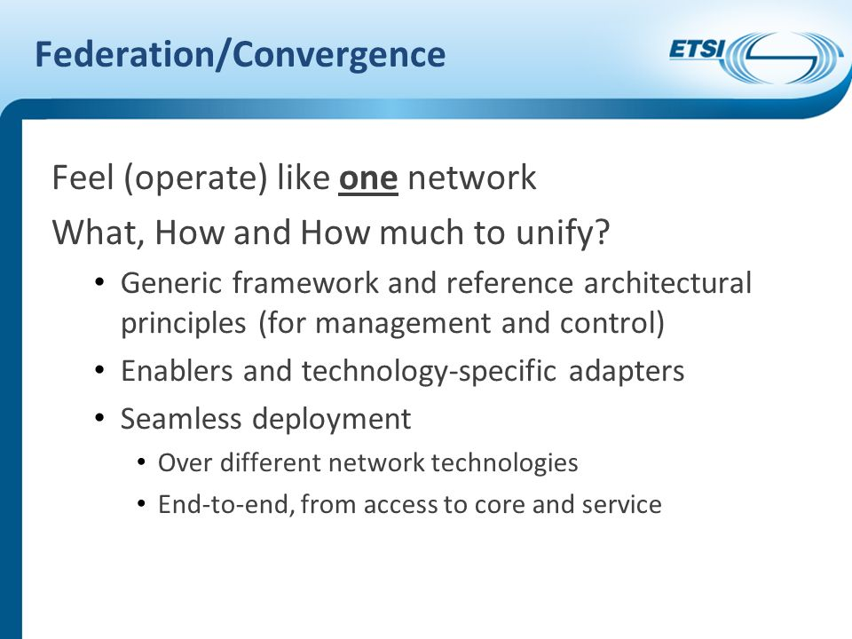 Federation/Convergence Feel (operate) like one network What, How and How much to unify.