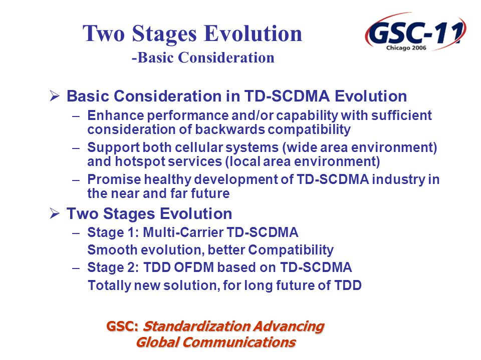 GSC: Standardization Advancing Global Communications Basic Consideration in TD-SCDMA Evolution –Enhance performance and/or capability with sufficient consideration of backwards compatibility –Support both cellular systems (wide area environment) and hotspot services (local area environment) –Promise healthy development of TD-SCDMA industry in the near and far future Two Stages Evolution –Stage 1: Multi-Carrier TD-SCDMA Smooth evolution, better Compatibility –Stage 2: TDD OFDM based on TD-SCDMA Totally new solution, for long future of TDD Two Stages Evolution -Basic Consideration