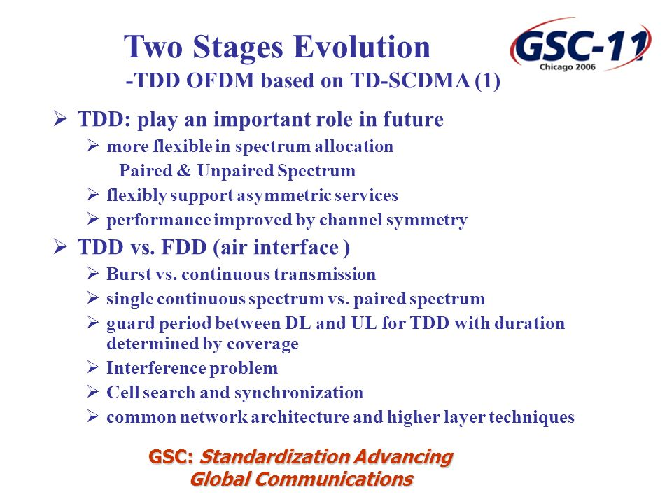 GSC: Standardization Advancing Global Communications TDD: play an important role in future more flexible in spectrum allocation Paired & Unpaired Spectrum flexibly support asymmetric services performance improved by channel symmetry TDD vs.