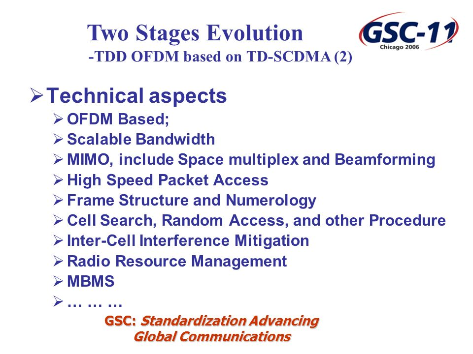 GSC: Standardization Advancing Global Communications Technical aspects OFDM Based; Scalable Bandwidth MIMO, include Space multiplex and Beamforming High Speed Packet Access Frame Structure and Numerology Cell Search, Random Access, and other Procedure Inter-Cell Interference Mitigation Radio Resource Management MBMS … … … Two Stages Evolution -TDD OFDM based on TD-SCDMA (2)