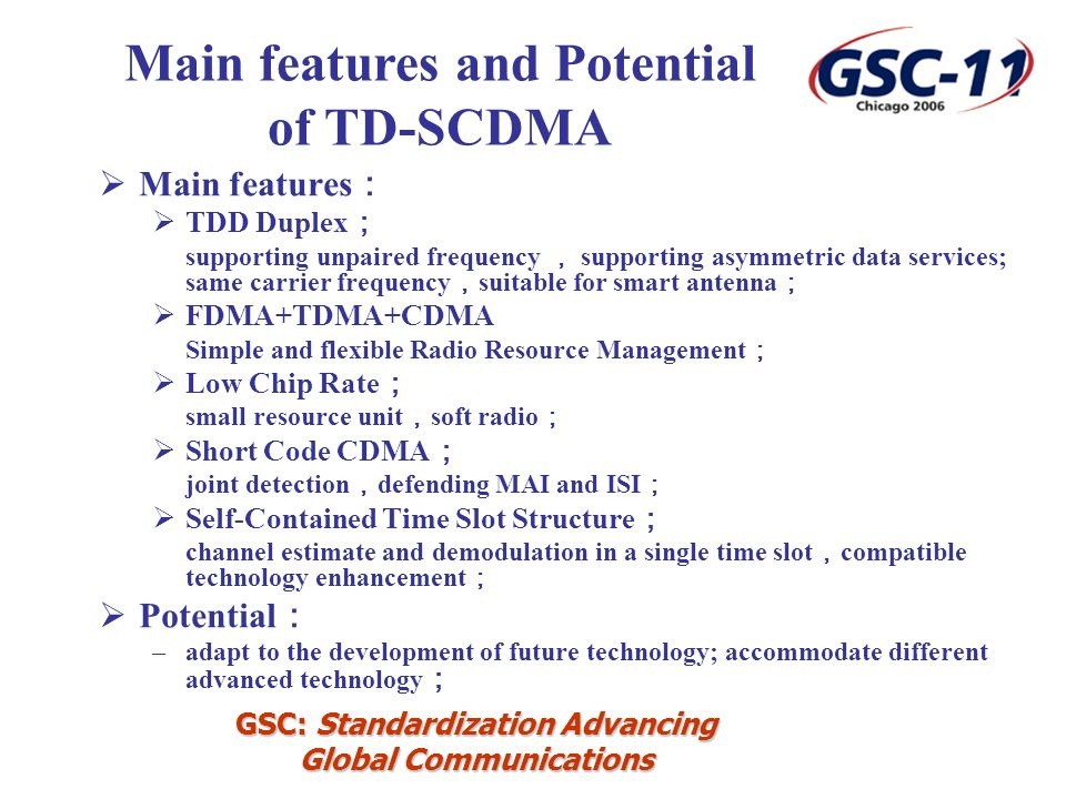 GSC: Standardization Advancing Global Communications Main features TDD Duplex supporting unpaired frequency supporting asymmetric data services; same carrier frequency suitable for smart antenna FDMA+TDMA+CDMA Simple and flexible Radio Resource Management Low Chip Rate small resource unit soft radio Short Code CDMA joint detection defending MAI and ISI Self-Contained Time Slot Structure channel estimate and demodulation in a single time slot compatible technology enhancement Potential –adapt to the development of future technology; accommodate different advanced technology Main features and Potential of TD-SCDMA