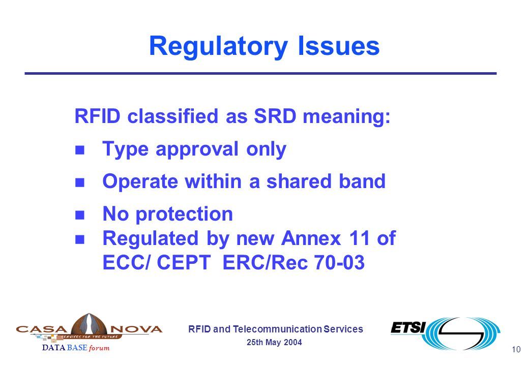 10 RFID and Telecommunication Services 25th May 2004 DATA BASE forum Regulatory Issues RFID classified as SRD meaning: n Type approval only n Operate within a shared band n No protection n Regulated by new Annex 11 of ECC/ CEPT ERC/Rec 70-03