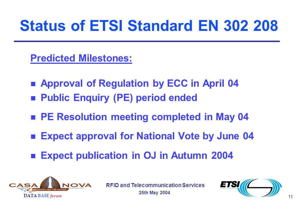11 RFID and Telecommunication Services 25th May 2004 DATA BASE forum Status of ETSI Standard EN 302 208 Predicted Milestones: n Approval of Regulation by ECC in April 04 n Public Enquiry (PE) period ended n PE Resolution meeting completed in May 04 n Expect approval for National Vote by June 04 n Expect publication in OJ in Autumn 2004