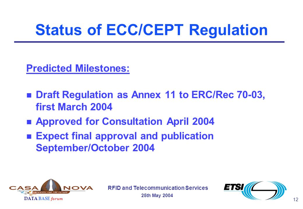 12 RFID and Telecommunication Services 25th May 2004 DATA BASE forum Status of ECC/CEPT Regulation Predicted Milestones: n Draft Regulation as Annex 11 to ERC/Rec 70-03, first March 2004 n Approved for Consultation April 2004 n Expect final approval and publication September/October 2004