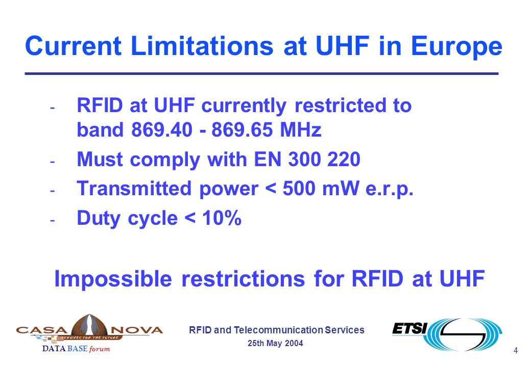 4 RFID and Telecommunication Services 25th May 2004 DATA BASE forum Current Limitations at UHF in Europe - RFID at UHF currently restricted to band 869.40 - 869.65 MHz - Must comply with EN 300 220 - Transmitted power < 500 mW e.r.p.
