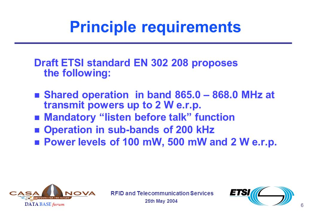 6 RFID and Telecommunication Services 25th May 2004 DATA BASE forum Principle requirements Draft ETSI standard EN 302 208 proposes the following: n Shared operation in band 865.0 – 868.0 MHz at transmit powers up to 2 W e.r.p.