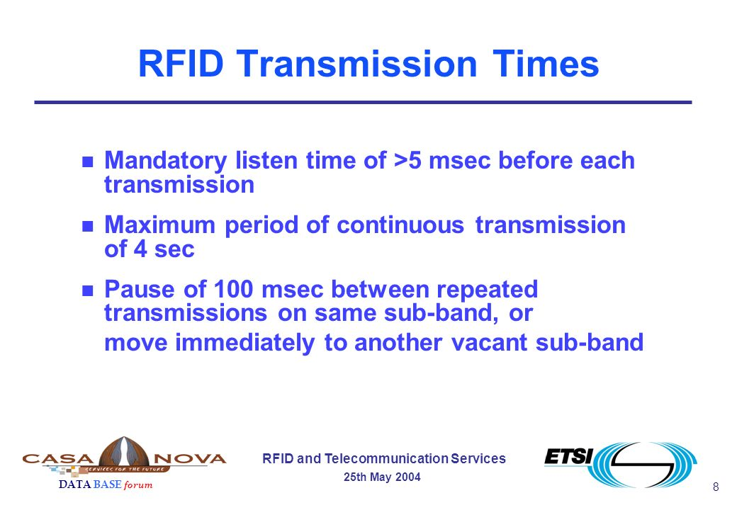 8 RFID and Telecommunication Services 25th May 2004 DATA BASE forum RFID Transmission Times n Mandatory listen time of >5 msec before each transmission n Maximum period of continuous transmission of 4 sec n Pause of 100 msec between repeated transmissions on same sub-band, or move immediately to another vacant sub-band