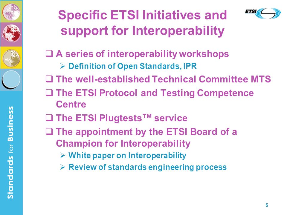 5 Specific ETSI Initiatives and support for Interoperability A series of interoperability workshops Definition of Open Standards, IPR The well-established Technical Committee MTS The ETSI Protocol and Testing Competence Centre The ETSI Plugtests TM service The appointment by the ETSI Board of a Champion for Interoperability White paper on Interoperability Review of standards engineering process