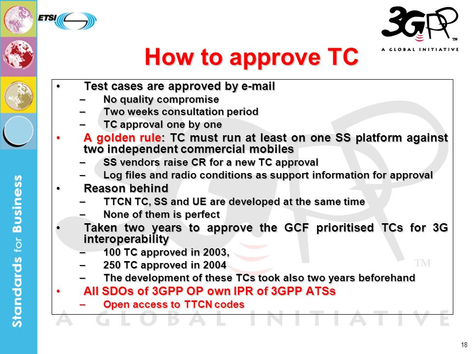 18 How to approve TC Test cases are approved by e-mailTest cases are approved by e-mail –No quality compromise –Two weeks consultation period –TC approval one by one A golden rule: TC must run at least on one SS platform against two independent commercial mobilesA golden rule: TC must run at least on one SS platform against two independent commercial mobiles –SS vendors raise CR for a new TC approval –Log files and radio conditions as support information for approval Reason behindReason behind –TTCN TC, SS and UE are developed at the same time –None of them is perfect Taken two years to approve the GCF prioritised TCs for 3G interoperabilityTaken two years to approve the GCF prioritised TCs for 3G interoperability –100 TC approved in 2003, –250 TC approved in 2004 –The development of these TCs took also two years beforehand All SDOs of 3GPP OP own IPR of 3GPP ATSsAll SDOs of 3GPP OP own IPR of 3GPP ATSs –Open access to TTCN codes
