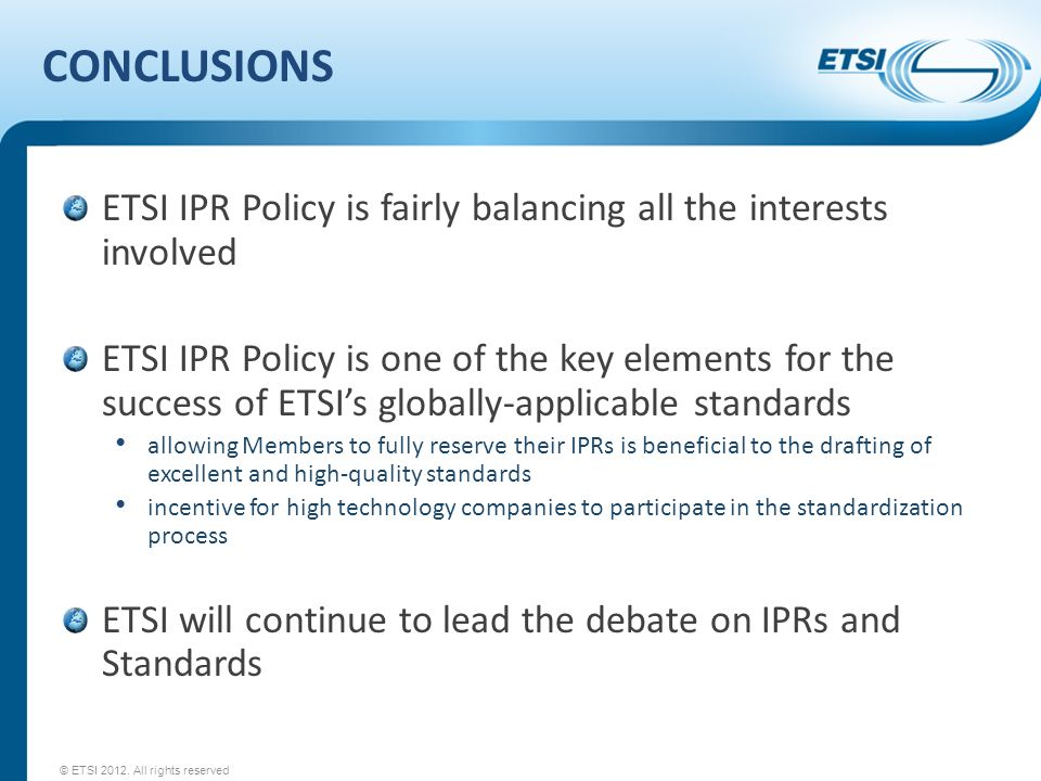 CONCLUSIONS ETSI IPR Policy is fairly balancing all the interests involved ETSI IPR Policy is one of the key elements for the success of ETSIs globally-applicable standards allowing Members to fully reserve their IPRs is beneficial to the drafting of excellent and high-quality standards incentive for high technology companies to participate in the standardization process ETSI will continue to lead the debate on IPRs and Standards © ETSI 2012.