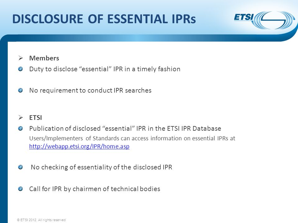 DISCLOSURE OF ESSENTIAL IPRs Members Duty to disclose essential IPR in a timely fashion No requirement to conduct IPR searches ETSI Publication of disclosed essential IPR in the ETSI IPR Database Users/Implementers of Standards can access information on essential IPRs at     No checking of essentiality of the disclosed IPR Call for IPR by chairmen of technical bodies © ETSI 2012.