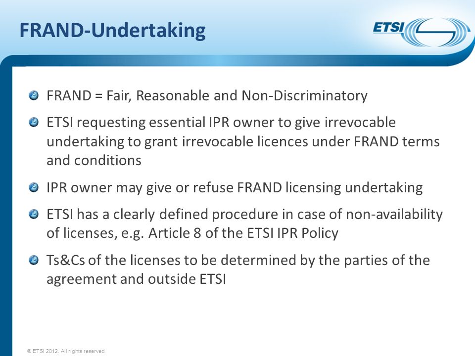 FRAND-Undertaking FRAND = Fair, Reasonable and Non-Discriminatory ETSI requesting essential IPR owner to give irrevocable undertaking to grant irrevocable licences under FRAND terms and conditions IPR owner may give or refuse FRAND licensing undertaking ETSI has a clearly defined procedure in case of non-availability of licenses, e.g.