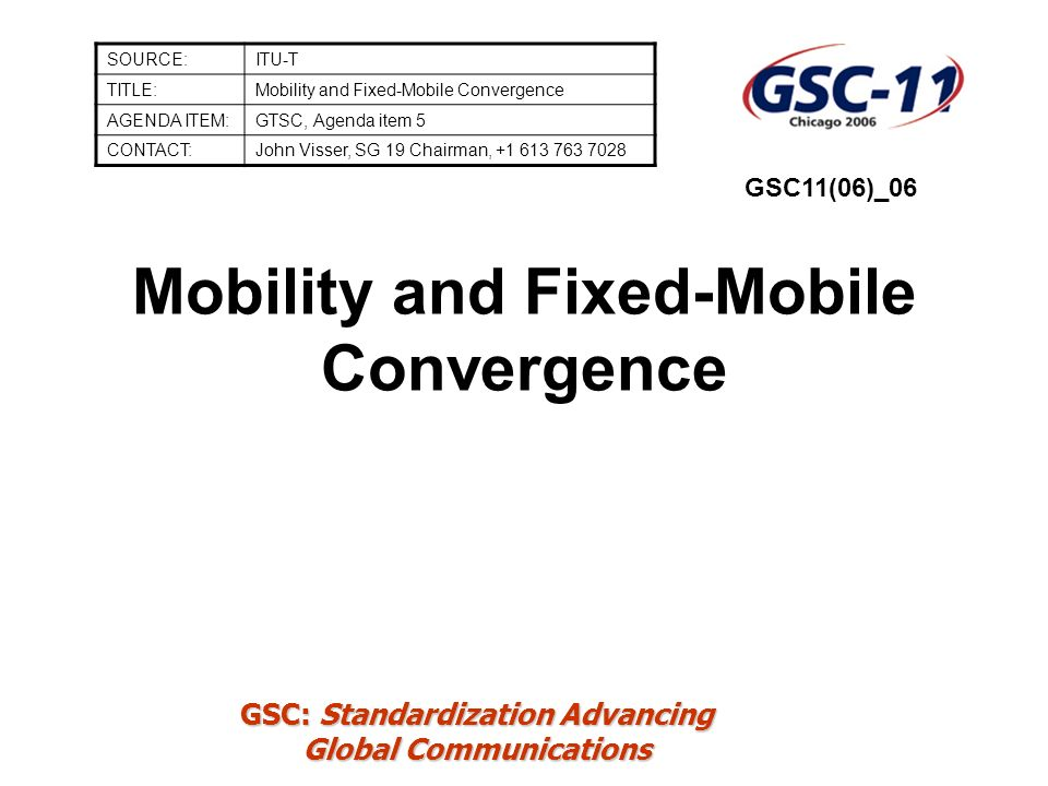 GSC: Standardization Advancing Global Communications Mobility and Fixed-Mobile Convergence SOURCE:ITU-T TITLE:Mobility and Fixed-Mobile Convergence AGENDA ITEM:GTSC, Agenda item 5 CONTACT:John Visser, SG 19 Chairman, +1 613 763 7028 GSC11(06)_06