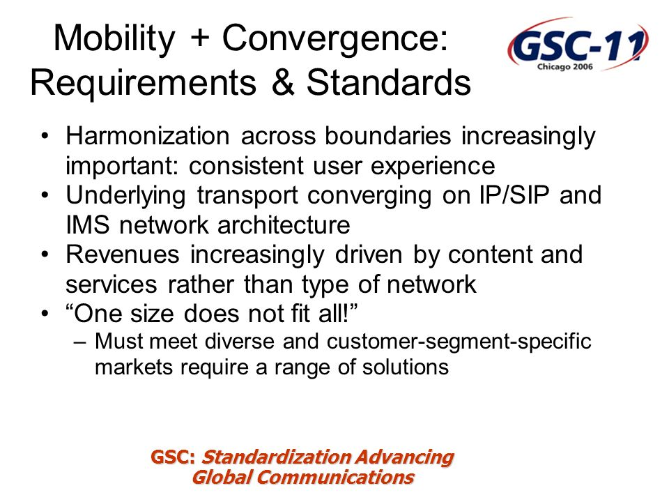 GSC: Standardization Advancing Global Communications Mobility + Convergence: Requirements & Standards Harmonization across boundaries increasingly important: consistent user experience Underlying transport converging on IP/SIP and IMS network architecture Revenues increasingly driven by content and services rather than type of network One size does not fit all.