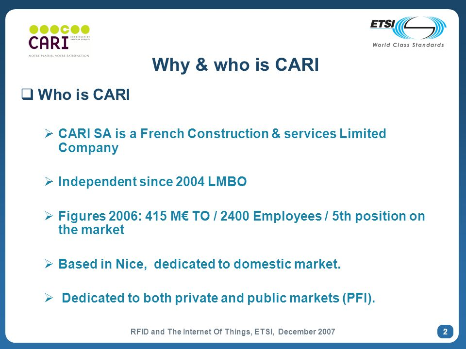 RFID and The Internet Of Things, ETSI, December 2007 2 Why & who is CARI Who is CARI CARI SA is a French Construction & services Limited Company Independent since 2004 LMBO Figures 2006: 415 M TO / 2400 Employees / 5th position on the market Based in Nice, dedicated to domestic market.