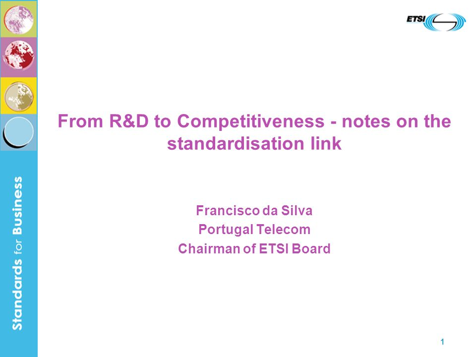 1 From R&D to Competitiveness - notes on the standardisation link Francisco da Silva Portugal Telecom Chairman of ETSI Board