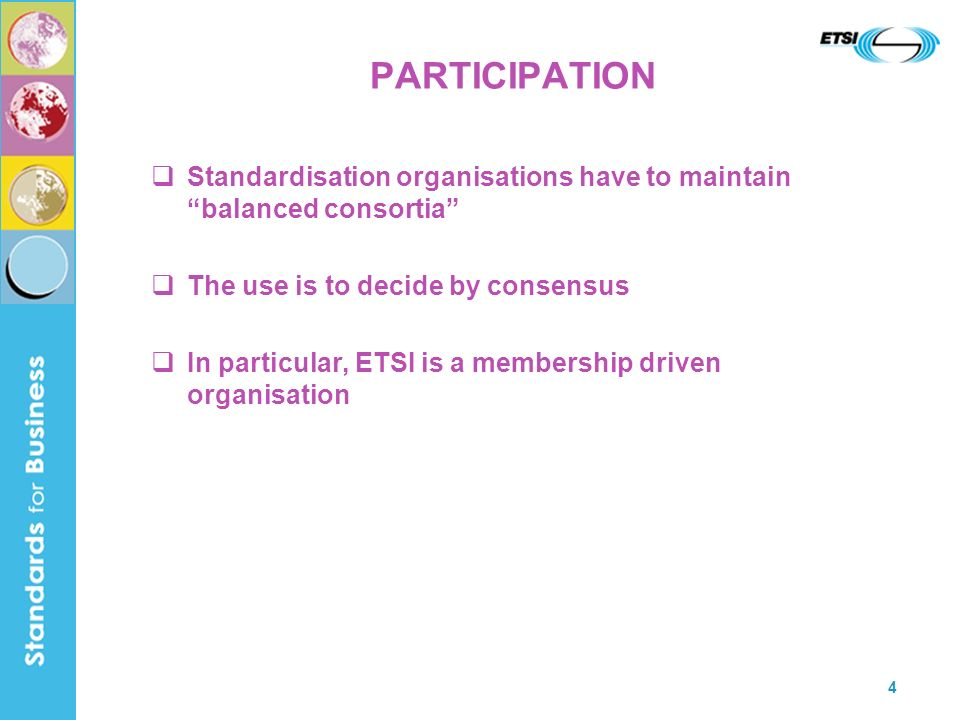 4 PARTICIPATION Standardisation organisations have to maintain balanced consortia The use is to decide by consensus In particular, ETSI is a membership driven organisation