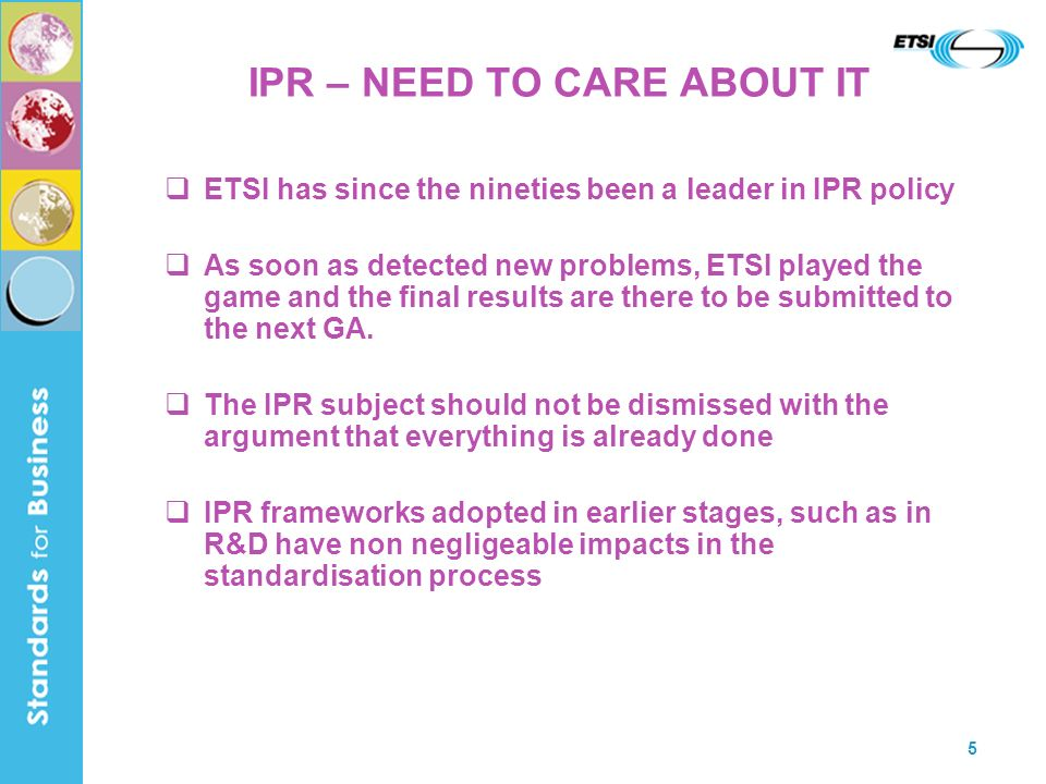 5 IPR – NEED TO CARE ABOUT IT ETSI has since the nineties been a leader in IPR policy As soon as detected new problems, ETSI played the game and the final results are there to be submitted to the next GA.