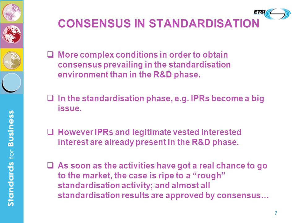 7 CONSENSUS IN STANDARDISATION More complex conditions in order to obtain consensus prevailing in the standardisation environment than in the R&D phase.