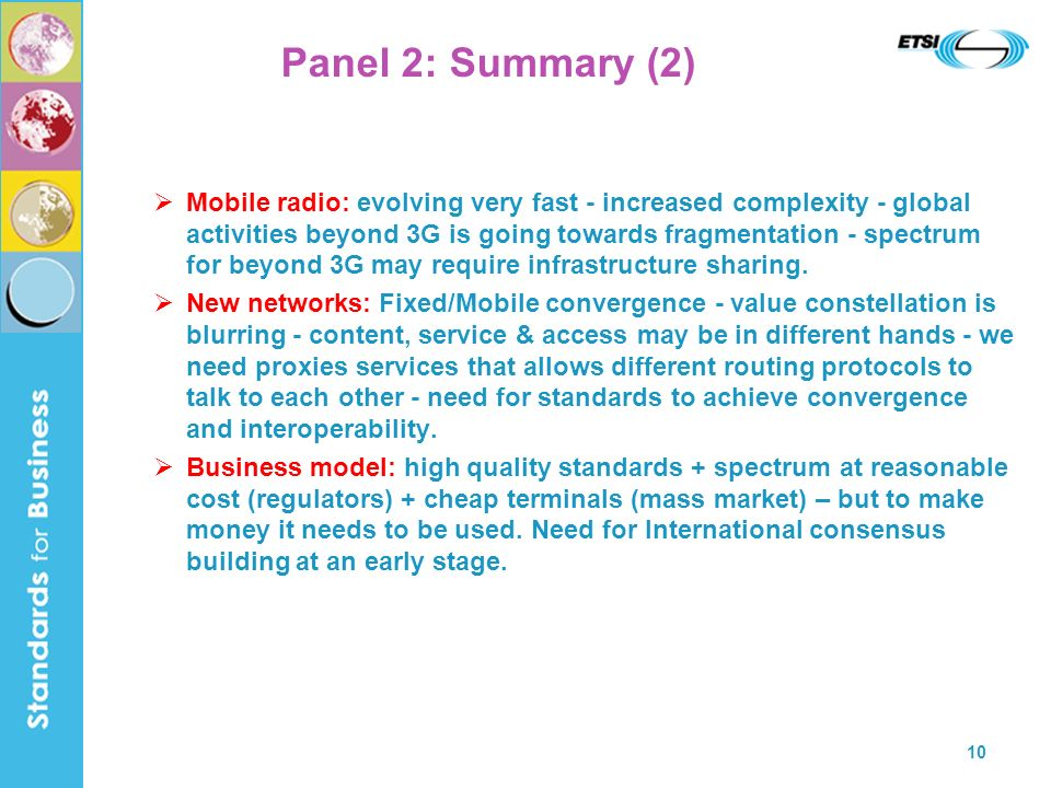10 Panel 2: Summary (2) Mobile radio: evolving very fast - increased complexity - global activities beyond 3G is going towards fragmentation - spectrum for beyond 3G may require infrastructure sharing.