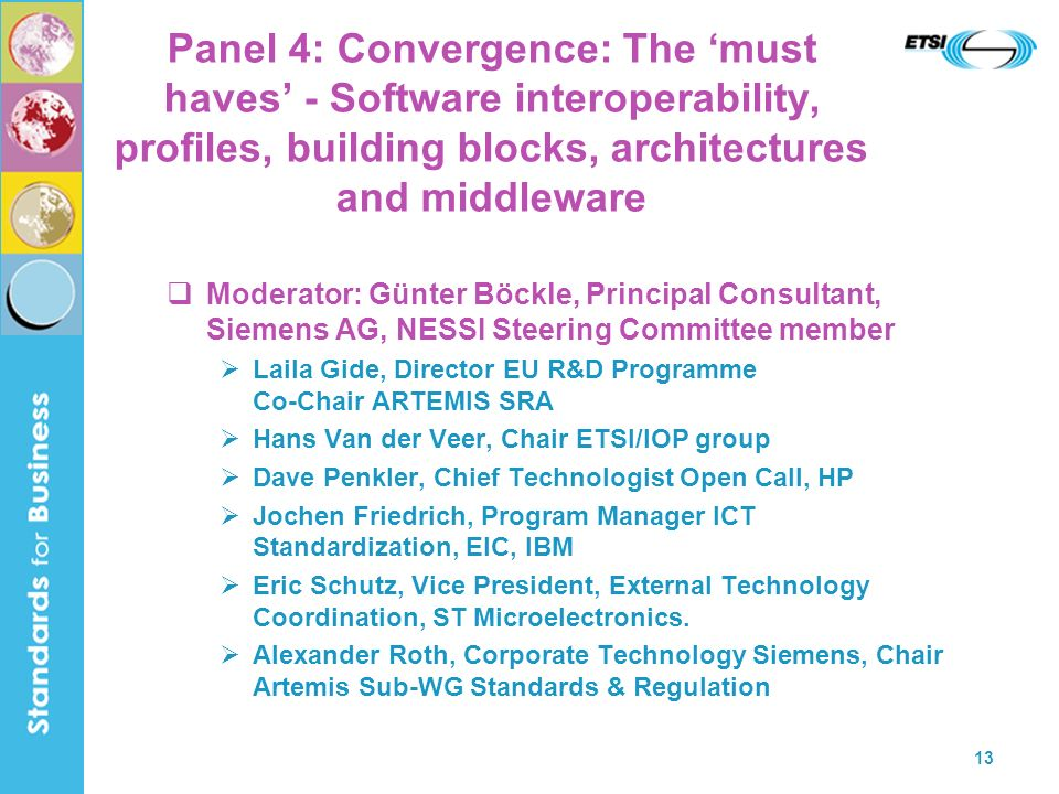 13 Panel 4: Convergence: The must haves - Software interoperability, profiles, building blocks, architectures and middleware Moderator: Günter Böckle, Principal Consultant, Siemens AG, NESSI Steering Committee member Laila Gide, Director EU R&D Programme Co-Chair ARTEMIS SRA Hans Van der Veer, Chair ETSI/IOP group Dave Penkler, Chief Technologist Open Call, HP Jochen Friedrich, Program Manager ICT Standardization, EIC, IBM Eric Schutz, Vice President, External Technology Coordination, ST Microelectronics.