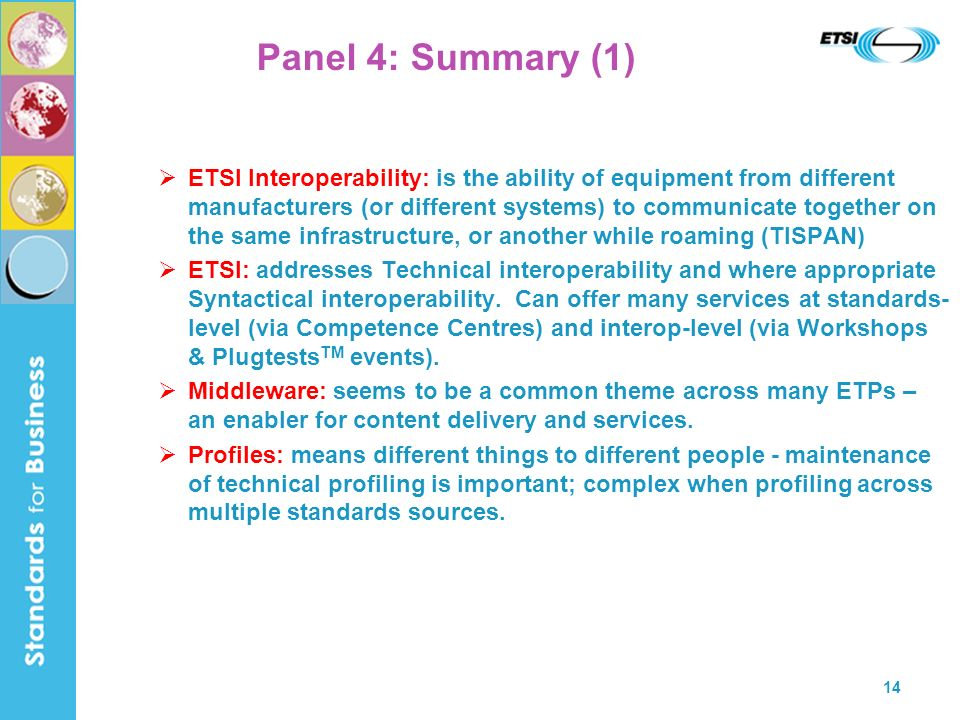 14 Panel 4: Summary (1) ETSI Interoperability: is the ability of equipment from different manufacturers (or different systems) to communicate together on the same infrastructure, or another while roaming (TISPAN) ETSI: addresses Technical interoperability and where appropriate Syntactical interoperability.