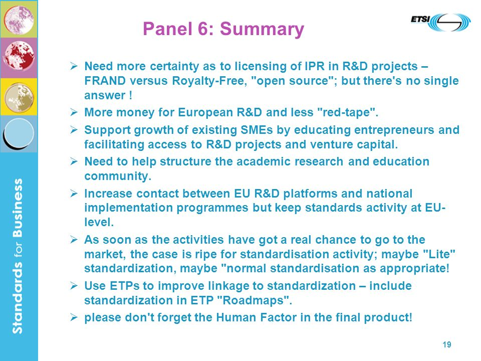 19 Panel 6: Summary Need more certainty as to licensing of IPR in R&D projects – FRAND versus Royalty-Free, open source ; but there s no single answer .