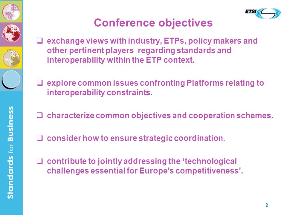 2 Conference objectives exchange views with industry, ETPs, policy makers and other pertinent players regarding standards and interoperability within the ETP context.