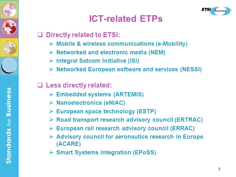 5 ICT-related ETPs Directly related to ETSI: Mobile & wireless communications (e-Mobility) Networked and electronic media (NEM) Integral Satcom Initiative (ISI) Networked European software and services (NESSI) Less directly related: Embedded systems (ARTEMIS) Nanoelectronics (eNIAC) European space technology (ESTP) Road transport research advisory council (ERTRAC) European rail research advisory council (ERRAC) Advisory council for aeronautics research in Europe (ACARE) Smart Systems Integration (EPoSS)