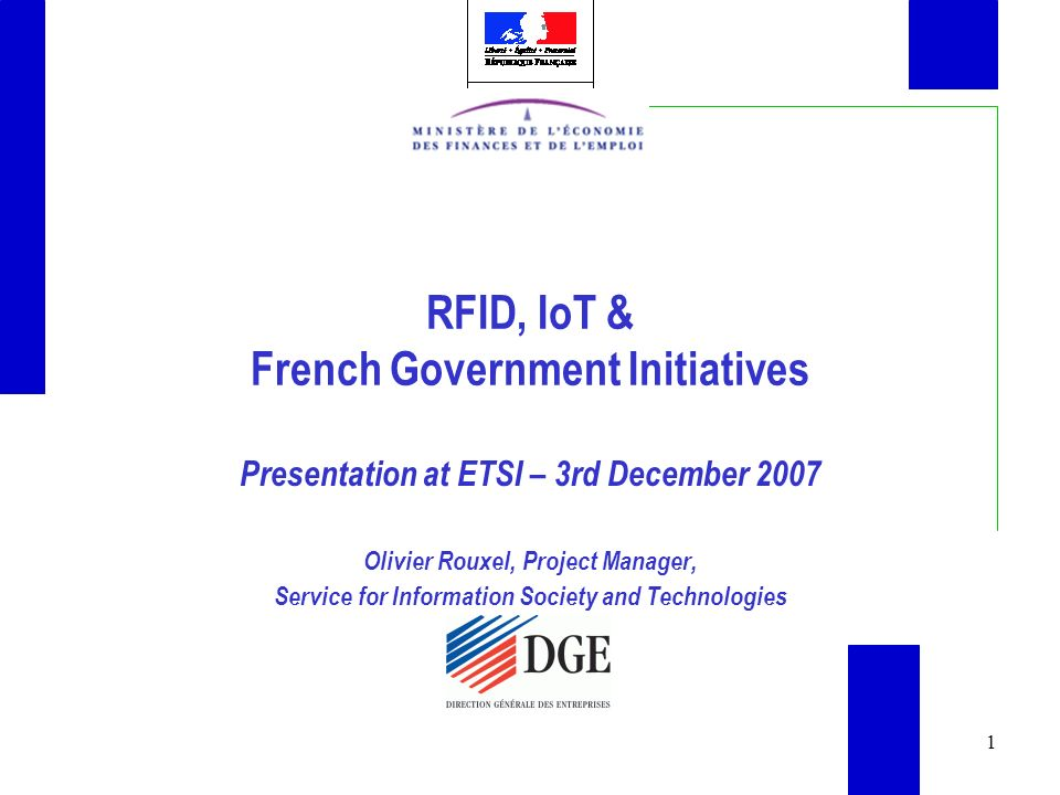 1 RFID, IoT & French Government Initiatives Presentation at ETSI – 3rd December 2007 Olivier Rouxel, Project Manager, Service for Information Society and Technologies