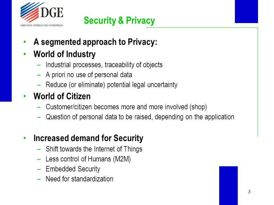 3 Security & Privacy A segmented approach to Privacy: World of Industry –Industrial processes, traceability of objects –A priori no use of personal data –Reduce (or eliminate) potential legal uncertainty World of Citizen –Customer/citizen becomes more and more involved (shop) –Question of personal data to be raised, depending on the application Increased demand for Security –Shift towards the Internet of Things –Less control of Humans (M2M) –Embedded Security –Need for standardization