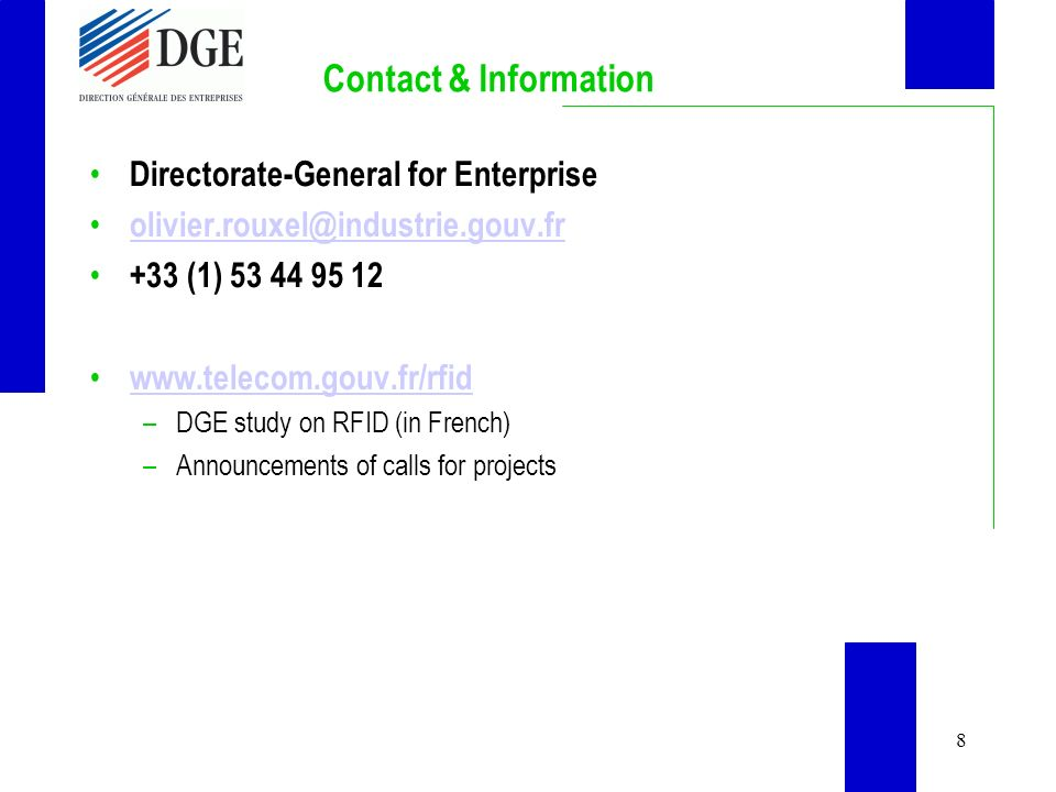8 Contact & Information Directorate-General for Enterprise olivier.rouxel@industrie.gouv.fr +33 (1) 53 44 95 12 www.telecom.gouv.fr/rfid –DGE study on RFID (in French) –Announcements of calls for projects