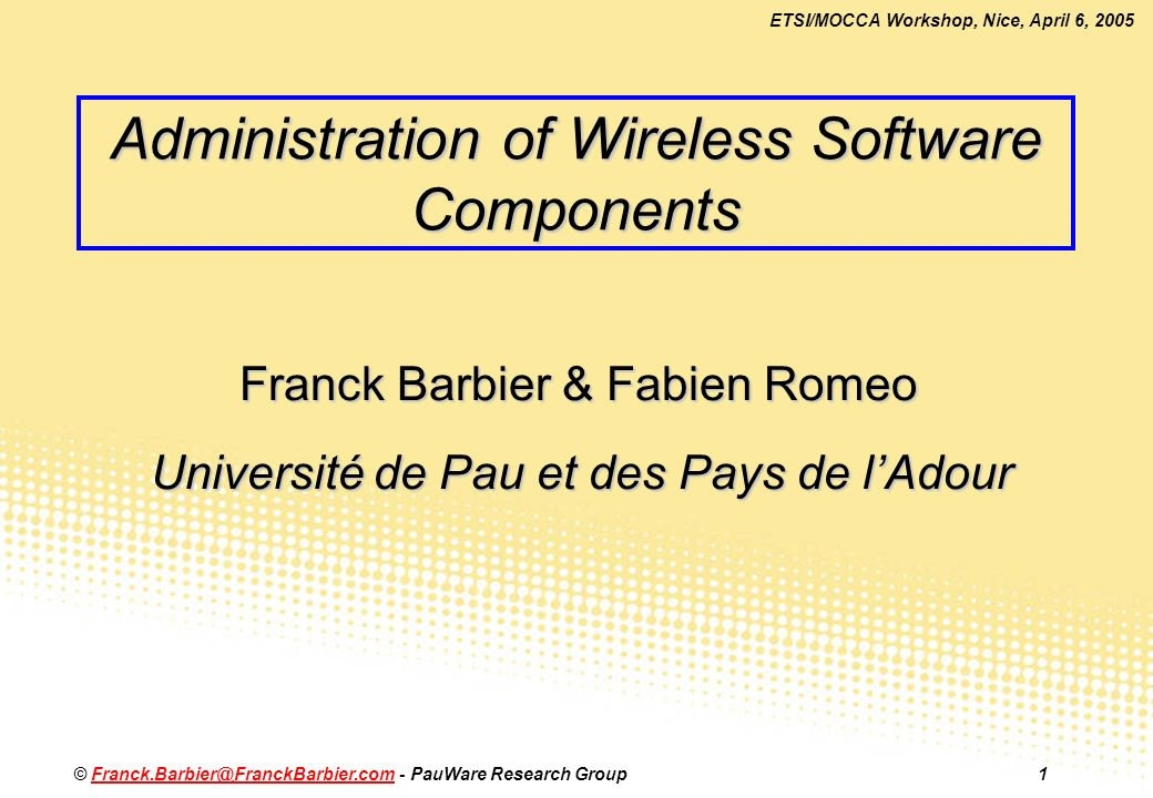 ETSI/MOCCA Workshop, Nice, April 6, 2005 © Franck.Barbier@FranckBarbier.com - PauWare Research Group1Franck.Barbier@FranckBarbier.com Administration of Wireless Software Components Franck Barbier & Fabien Romeo Université de Pau et des Pays de lAdour
