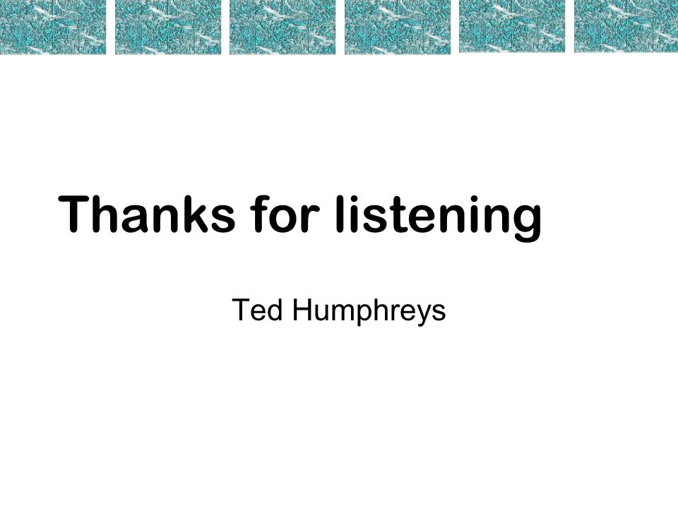 Thanks for listening Ted Humphreys