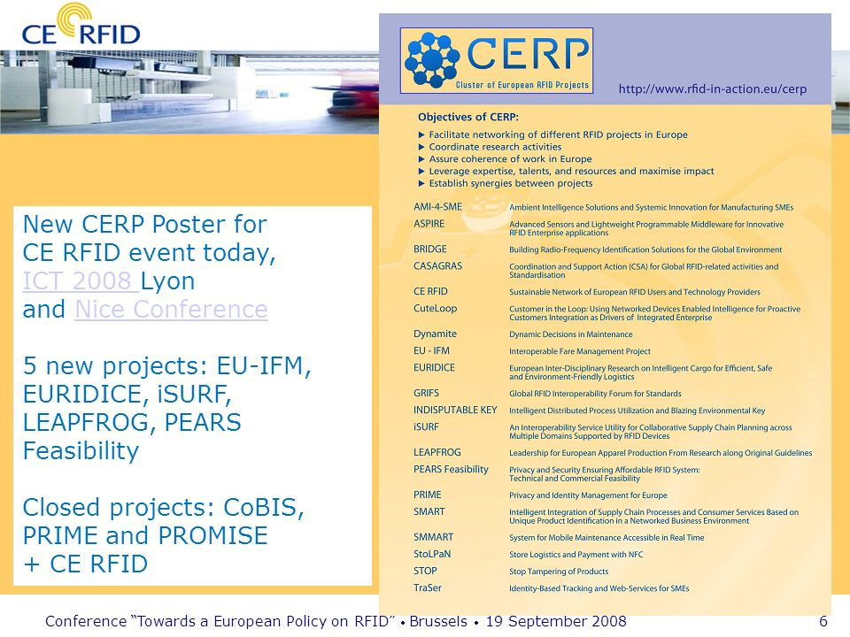 Conference Towards a European Policy on RFID Brussels 19 September 2008 6 New CERP Poster for CE RFID event today, ICT 2008 ICT 2008 Lyon and Nice ConferenceNice Conference 5 new projects: EU-IFM, EURIDICE, iSURF, LEAPFROG, PEARS Feasibility Closed projects: CoBIS, PRIME and PROMISE + CE RFID