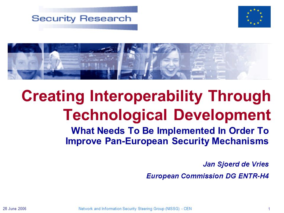Network and Information Security Steering Group (NISSG) - CEN 1 28 June 2006 What Needs To Be Implemented In Order To Improve Pan-European Security Mechanisms Jan Sjoerd de Vries European Commission DG ENTR-H4 Creating Interoperability Through Technological Development